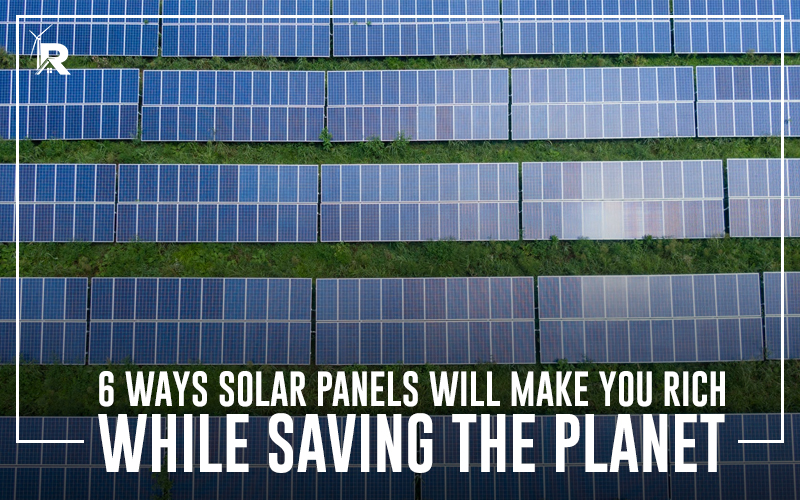6 Ways Solar Panels Will Make You Rich While Saving The Planet